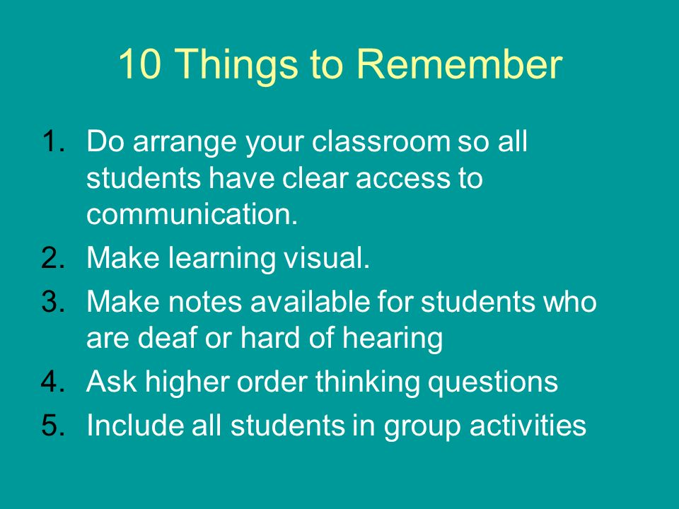 10 Things to Remember 1.Do arrange your classroom so all students have clear access to communication. 2.Make learning visual. 3.Make notes available f