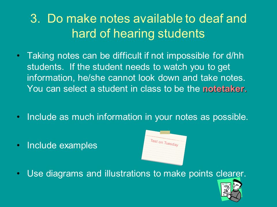 3. Do make notes available to deaf and hard of hearing students notetaker.Taking notes can be difficult if not impossible for d/hh students. If the st