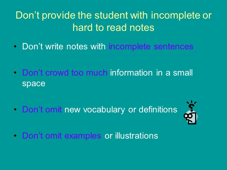 Dont provide the student with incomplete or hard to read notes Dont write notes with incomplete sentences Dont crowd too much information in a small s
