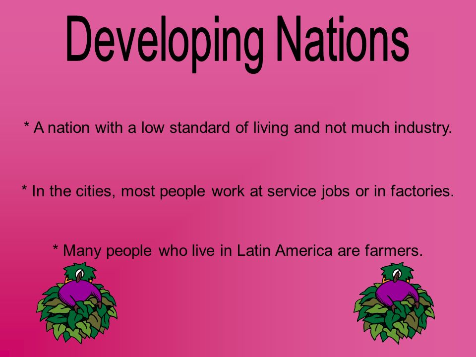 * A nation with a low standard of living and not much industry. * In the cities, most people work at service jobs or in factories. * Many people who l