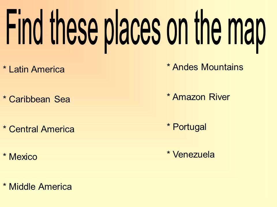 * Latin America * Caribbean Sea * Central America * Mexico * Middle America * Andes Mountains * Amazon River * Portugal * Venezuela