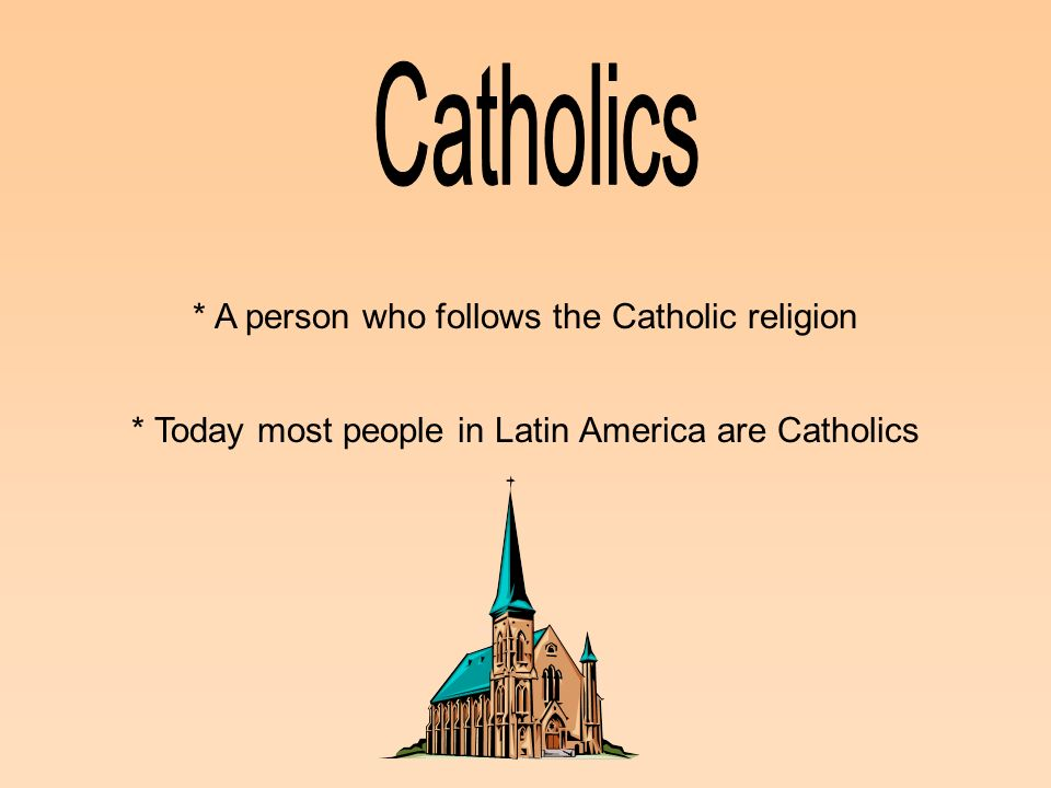 * A person who follows the Catholic religion * Today most people in Latin America are Catholics