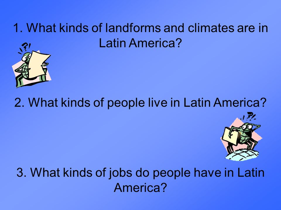 1. What kinds of landforms and climates are in Latin America? 2. What kinds of people live in Latin America? 3. What kinds of jobs do people have in L
