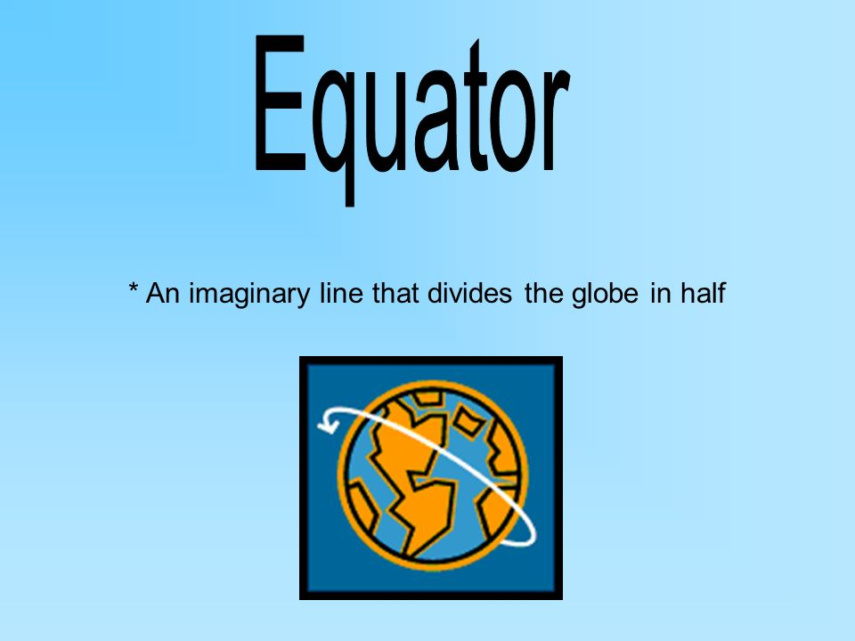 * An imaginary line that divides the globe in half