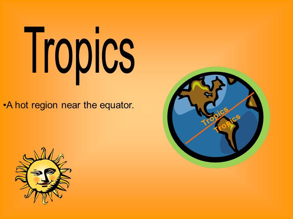 A hot region near the equator. Tropics