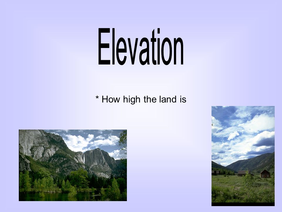 * How high the land is