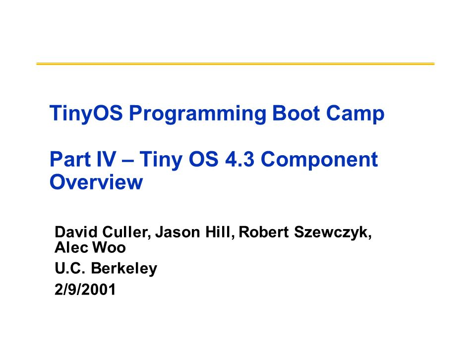 David Culler, Jason Hill, Robert Szewczyk, Alec Woo U.C. Berkeley 2/9/2001 TinyOS Programming Boot Camp Part IV – Tiny OS 4.3 Component Overview