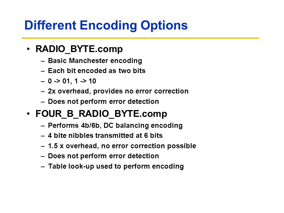 Different Encoding Options RADIO_BYTE.comp –Basic Manchester encoding –Each bit encoded as two bits –0 -> 01, 1 -> 10 –2x overhead, provides no error