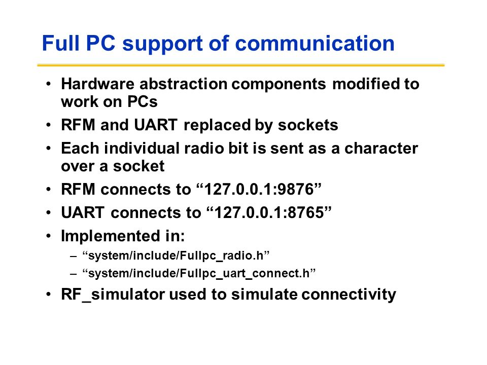 Full PC support of communication Hardware abstraction components modified to work on PCs RFM and UART replaced by sockets Each individual radio bit is sent as a character over a socket RFM connects to 127.0.0.1:9876 UART connects to 127.0.0.1:8765 Implemented in: –system/include/Fullpc_radio.h –system/include/Fullpc_uart_connect.h RF_simulator used to simulate connectivity