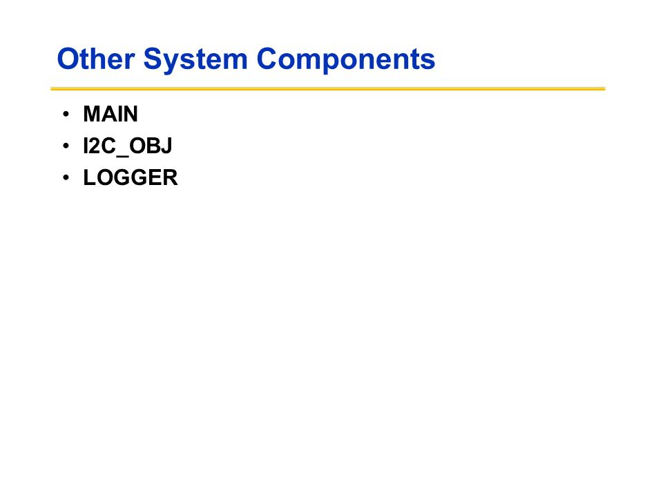 Other System Components MAIN I2C_OBJ LOGGER