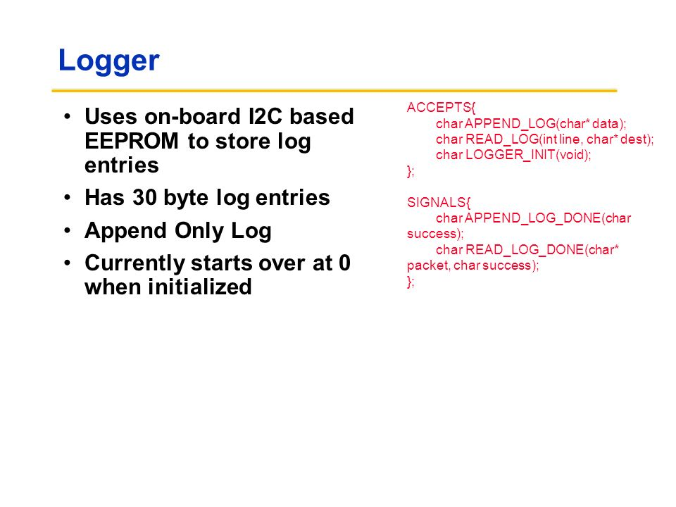 Logger Uses on-board I2C based EEPROM to store log entries Has 30 byte log entries Append Only Log Currently starts over at 0 when initialized ACCEPTS