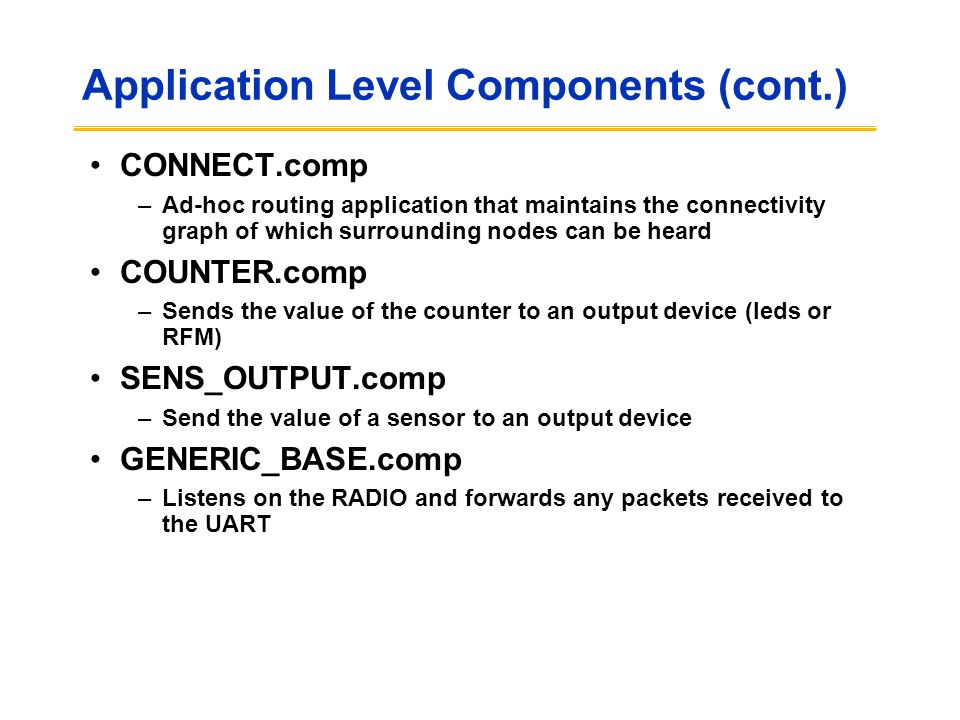 Application Level Components (cont.) CONNECT.comp –Ad-hoc routing application that maintains the connectivity graph of which surrounding nodes can be heard COUNTER.comp –Sends the value of the counter to an output device (leds or RFM) SENS_OUTPUT.comp –Send the value of a sensor to an output device GENERIC_BASE.comp –Listens on the RADIO and forwards any packets received to the UART