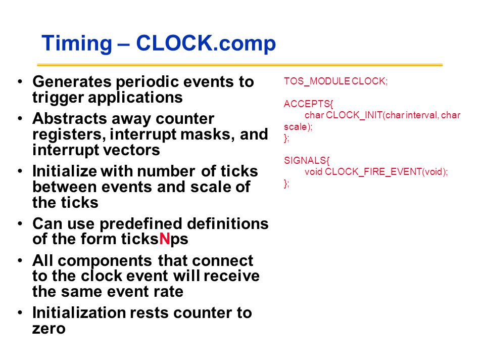 Timing – CLOCK.comp Generates periodic events to trigger applications Abstracts away counter registers, interrupt masks, and interrupt vectors Initialize with number of ticks between events and scale of the ticks Can use predefined definitions of the form ticksNps All components that connect to the clock event will receive the same event rate Initialization rests counter to zero TOS_MODULE CLOCK; ACCEPTS{ char CLOCK_INIT(char interval, char scale); }; SIGNALS{ void CLOCK_FIRE_EVENT(void); };