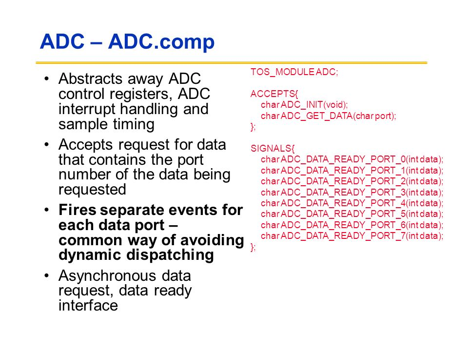 ADC – ADC.comp Abstracts away ADC control registers, ADC interrupt handling and sample timing Accepts request for data that contains the port number of the data being requested Fires separate events for each data port – common way of avoiding dynamic dispatching Asynchronous data request, data ready interface TOS_MODULE ADC; ACCEPTS{ char ADC_INIT(void); char ADC_GET_DATA(char port); }; SIGNALS{ char ADC_DATA_READY_PORT_0(int data); char ADC_DATA_READY_PORT_1(int data); char ADC_DATA_READY_PORT_2(int data); char ADC_DATA_READY_PORT_3(int data); char ADC_DATA_READY_PORT_4(int data); char ADC_DATA_READY_PORT_5(int data); char ADC_DATA_READY_PORT_6(int data); char ADC_DATA_READY_PORT_7(int data); };