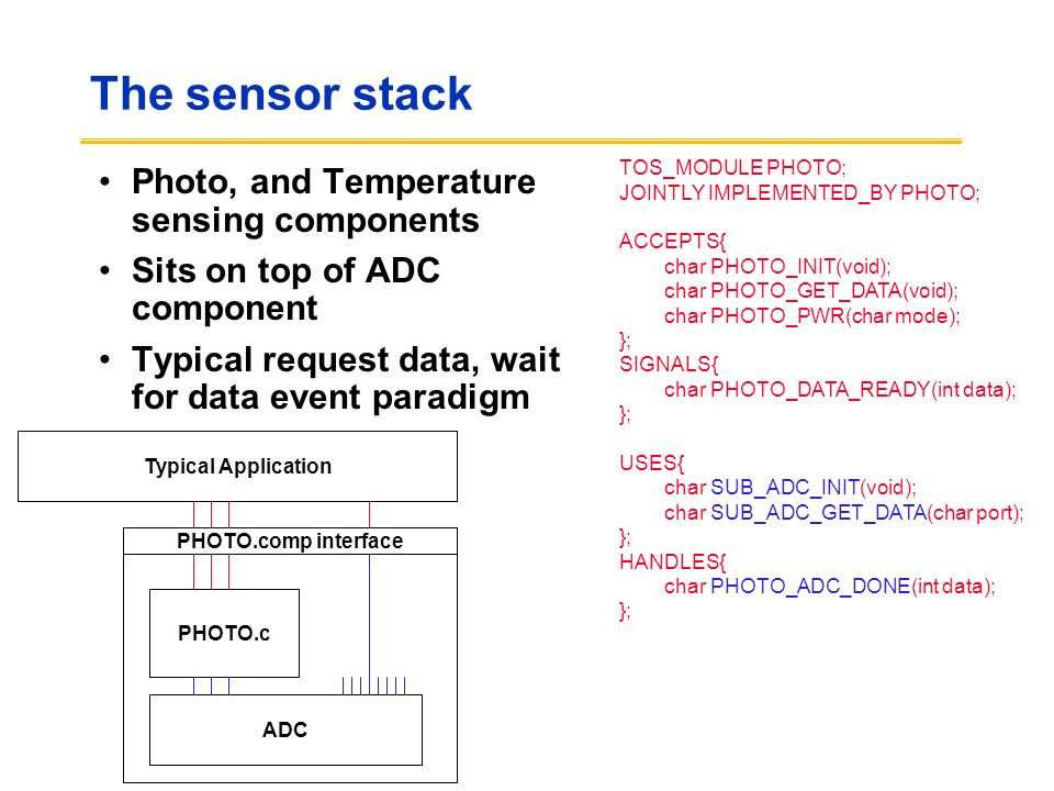The sensor stack Photo, and Temperature sensing components Sits on top of ADC component Typical request data, wait for data event paradigm TOS_MODULE PHOTO; JOINTLY IMPLEMENTED_BY PHOTO; ACCEPTS{ char PHOTO_INIT(void); char PHOTO_GET_DATA(void); char PHOTO_PWR(char mode); }; SIGNALS{ char PHOTO_DATA_READY(int data); }; USES{ char SUB_ADC_INIT(void); char SUB_ADC_GET_DATA(char port); }; HANDLES{ char PHOTO_ADC_DONE(int data); }; PHOTO.comp interface PHOTO.c ADC Typical Application