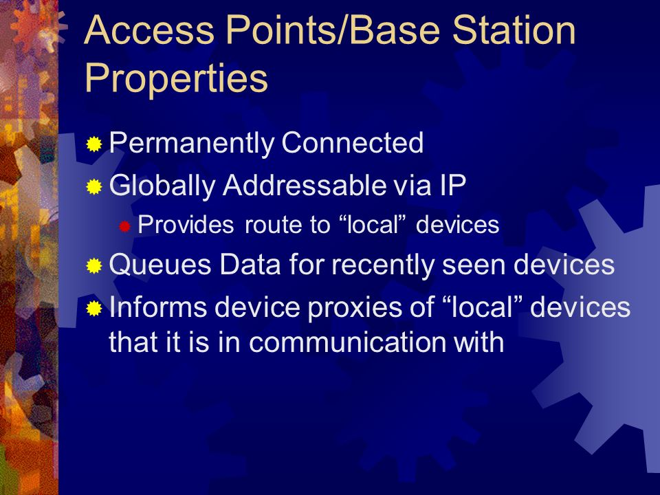 Access Points/Base Station Properties Permanently Connected Globally Addressable via IP Provides route to local devices Queues Data for recently seen