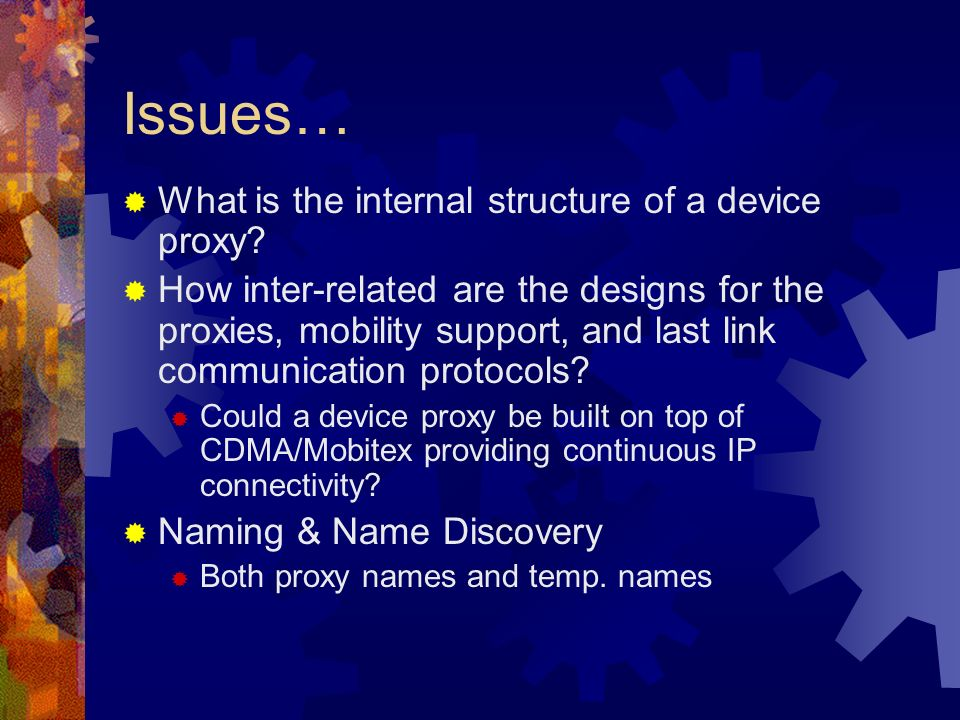 Issues… What is the internal structure of a device proxy? How inter-related are the designs for the proxies, mobility support, and last link communica