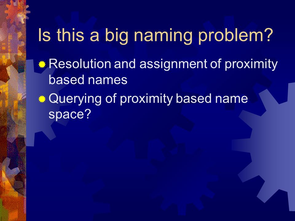 Is this a big naming problem? Resolution and assignment of proximity based names Querying of proximity based name space?