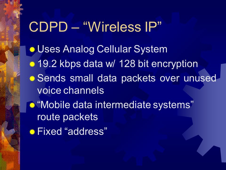 CDPD – Wireless IP Uses Analog Cellular System 19.2 kbps data w/ 128 bit encryption Sends small data packets over unused voice channels Mobile data intermediate systems route packets Fixed address