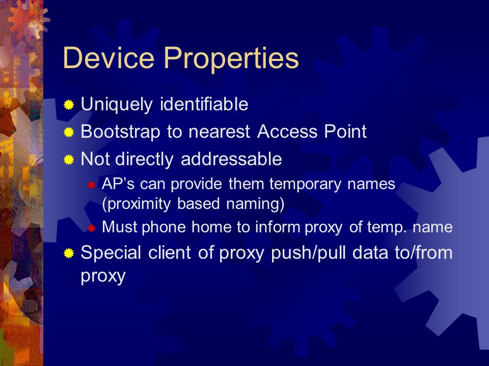 Device Properties Uniquely identifiable Bootstrap to nearest Access Point Not directly addressable APs can provide them temporary names (proximity based naming) Must phone home to inform proxy of temp.