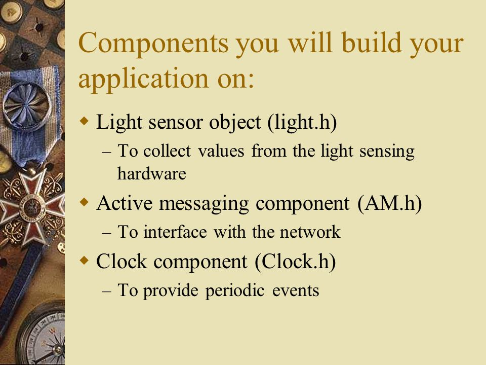 Components you will build your application on: Light sensor object (light.h) – To collect values from the light sensing hardware Active messaging component (AM.h) – To interface with the network Clock component (Clock.h) – To provide periodic events