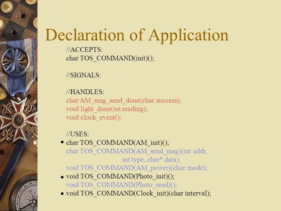 Declaration of Application //ACCEPTS: char TOS_COMMAND(init)(); //SIGNALS: //HANDLES: char AM_msg_send_done(char success); void light_done(int reading); void clock_event(); //USES: char TOS_COMMAND(AM_init)(); char TOS_COMMAND(AM_send_msg)(int addr, int type, char* data); void TOS_COMMAND(AM_power)(char mode); void TOS_COMMAND(Photo_init)(); void TOS_COMMAND(Photo_read)(); void TOS_COMMAND(Clock_init)(char interval);