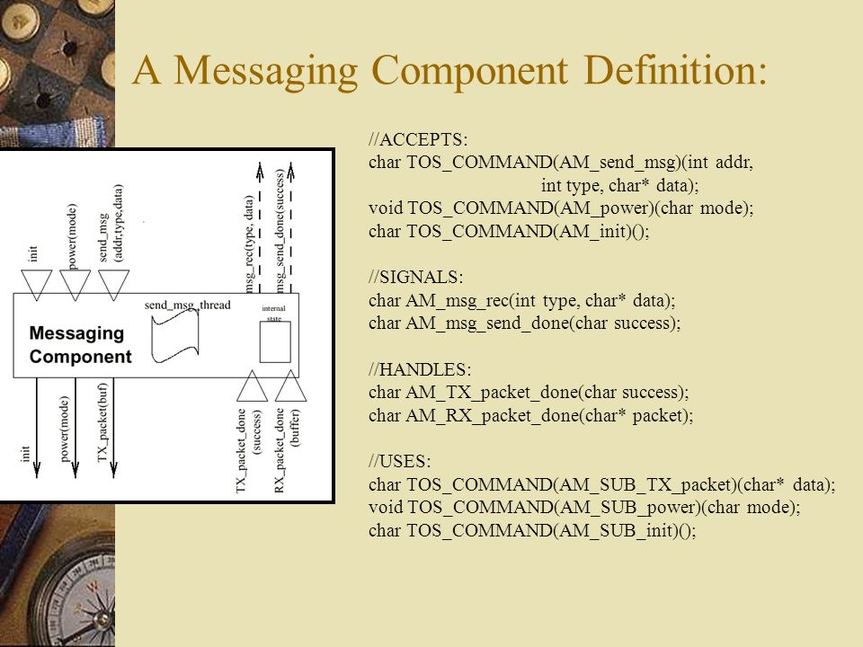 A Messaging Component Definition: //ACCEPTS: char TOS_COMMAND(AM_send_msg)(int addr, int type, char* data); void TOS_COMMAND(AM_power)(char mode); cha