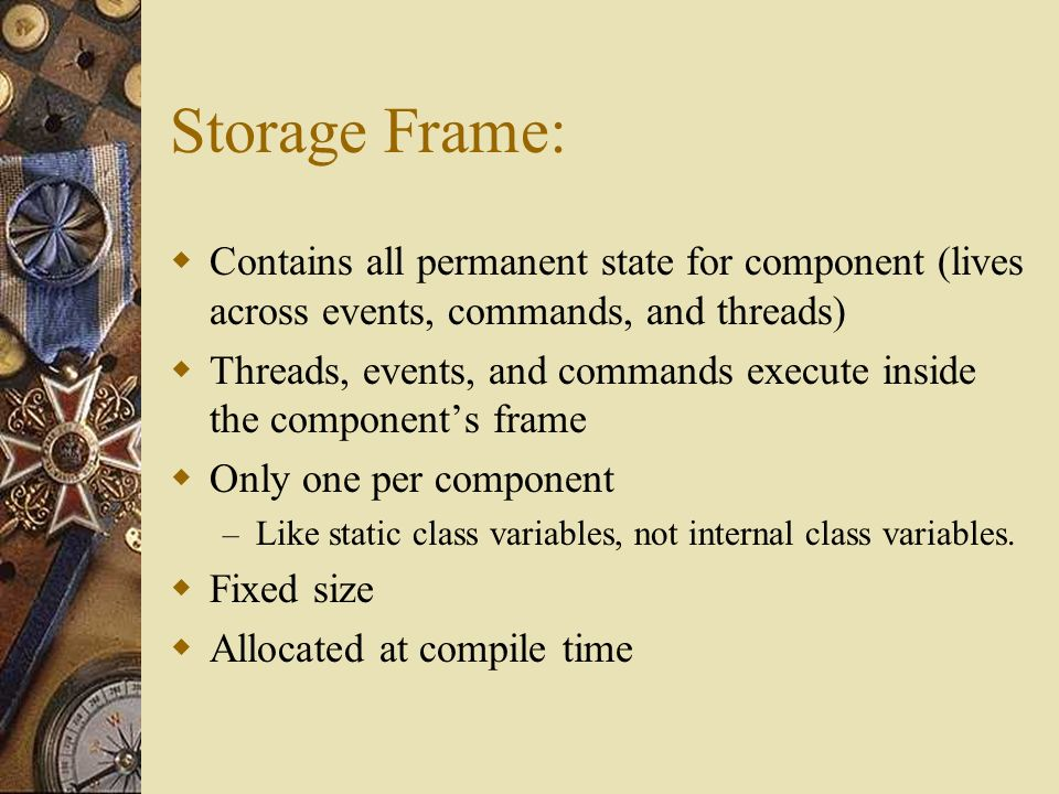 Storage Frame: Contains all permanent state for component (lives across events, commands, and threads) Threads, events, and commands execute inside the components frame Only one per component – Like static class variables, not internal class variables.