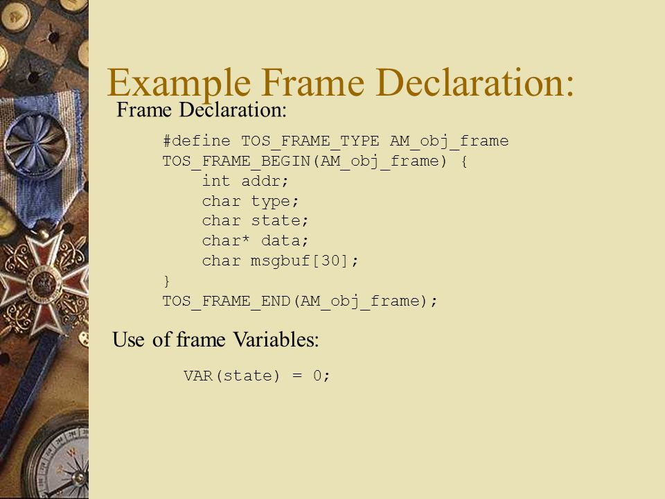 Example Frame Declaration: #define TOS_FRAME_TYPE AM_obj_frame TOS_FRAME_BEGIN(AM_obj_frame) { int addr; char type; char state; char* data; char msgbuf[30]; } TOS_FRAME_END(AM_obj_frame); VAR(state) = 0; Frame Declaration: Use of frame Variables: