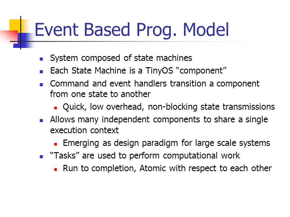 Event Based Prog. Model System composed of state machines Each State Machine is a TinyOS component Command and event handlers transition a component f