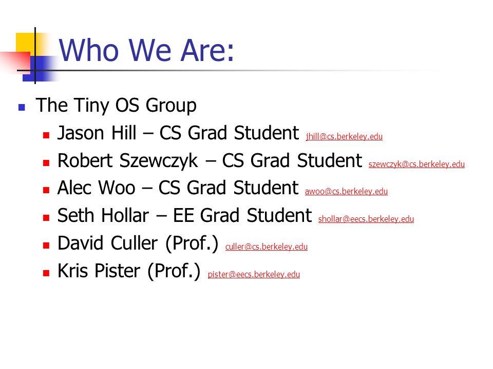 Who We Are: The Tiny OS Group Jason Hill – CS Grad Student jhill@cs.berkeley.edu jhill@cs.berkeley.edu Robert Szewczyk – CS Grad Student szewczyk@cs.b