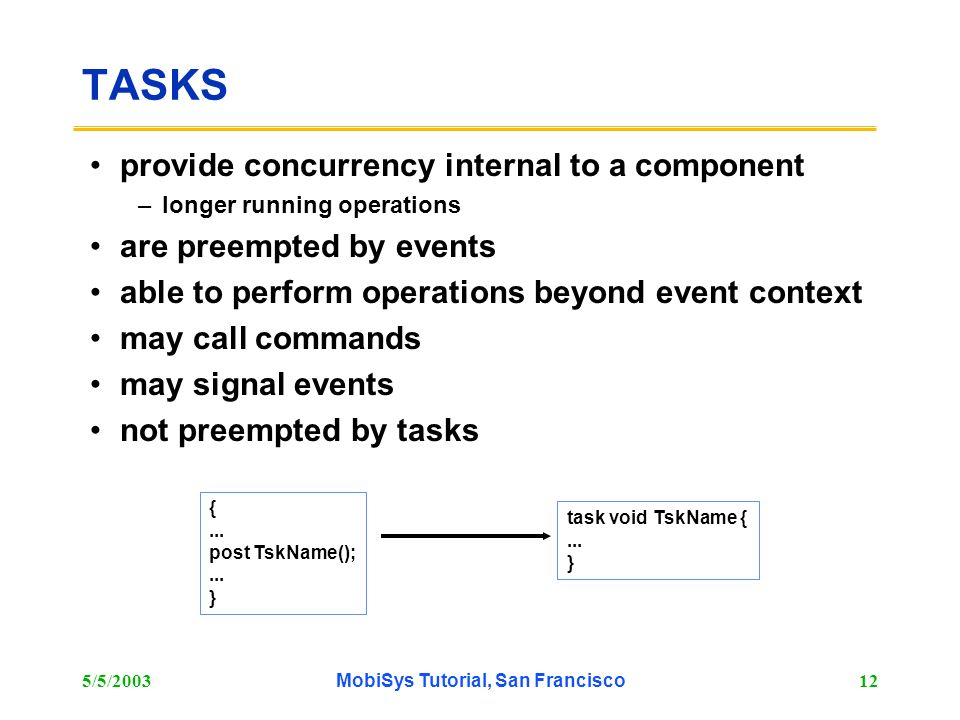 5/5/2003MobiSys Tutorial, San Francisco12 TASKS provide concurrency internal to a component –longer running operations are preempted by events able to