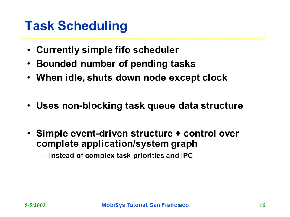 5/5/2003MobiSys Tutorial, San Francisco16 Task Scheduling Currently simple fifo scheduler Bounded number of pending tasks When idle, shuts down node e