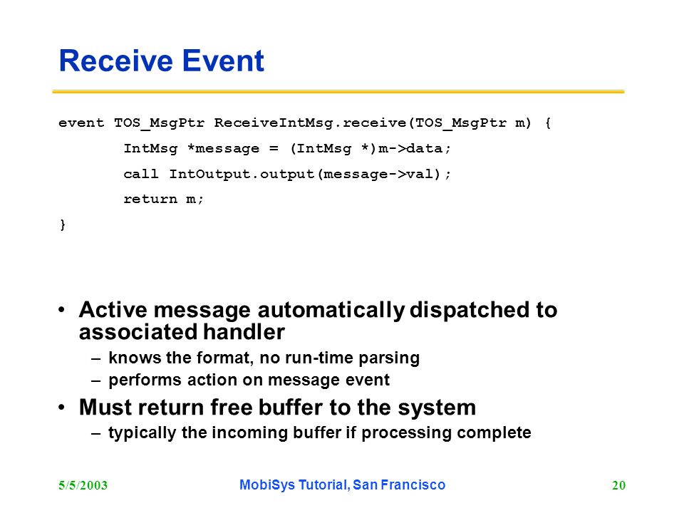5/5/2003MobiSys Tutorial, San Francisco20 Receive Event Active message automatically dispatched to associated handler –knows the format, no run-time p