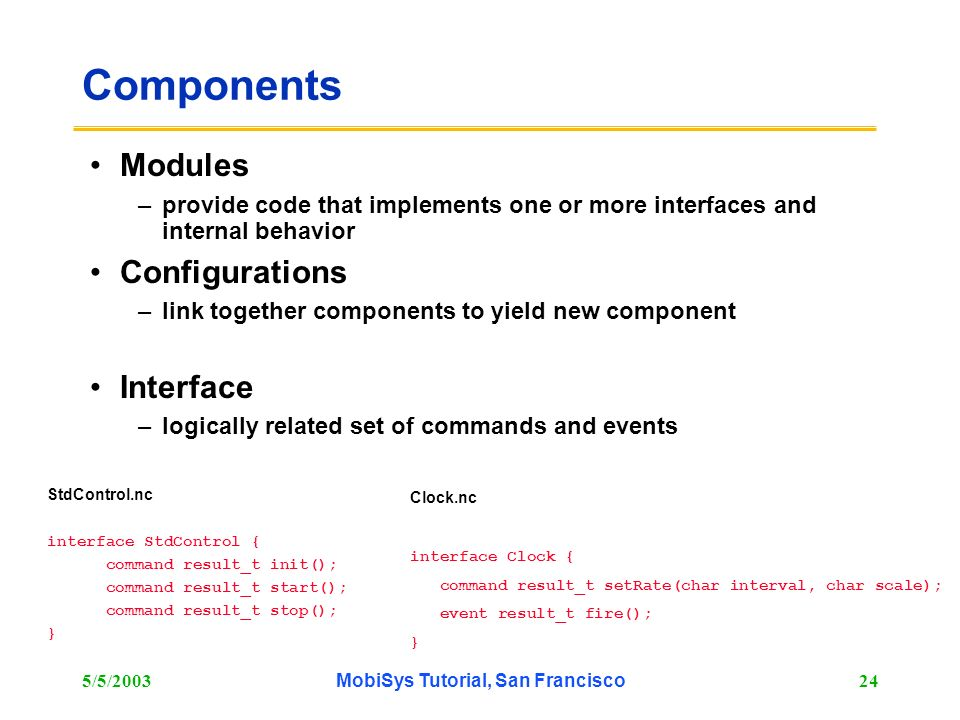 5/5/2003MobiSys Tutorial, San Francisco24 Components Modules –provide code that implements one or more interfaces and internal behavior Configurations