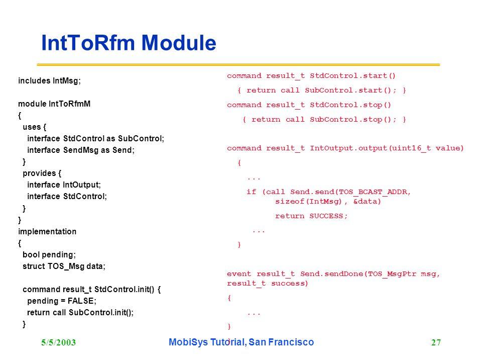 5/5/2003MobiSys Tutorial, San Francisco27 IntToRfm Module includes IntMsg; module IntToRfmM { uses { interface StdControl as SubControl; interface Sen