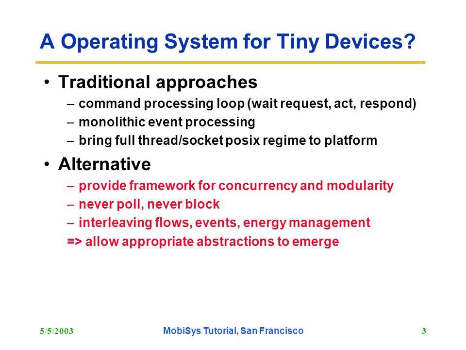 5/5/2003MobiSys Tutorial, San Francisco3 A Operating System for Tiny Devices? Traditional approaches –command processing loop (wait request, act, resp