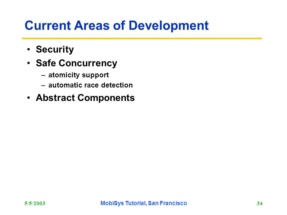 5/5/2003MobiSys Tutorial, San Francisco34 Current Areas of Development Security Safe Concurrency –atomicity support –automatic race detection Abstract