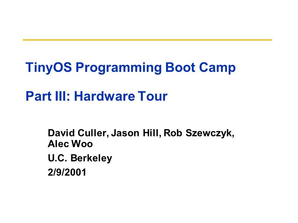 TinyOS Programming Boot Camp Part III: Hardware Tour David Culler, Jason Hill, Rob Szewczyk, Alec Woo U.C. Berkeley 2/9/2001