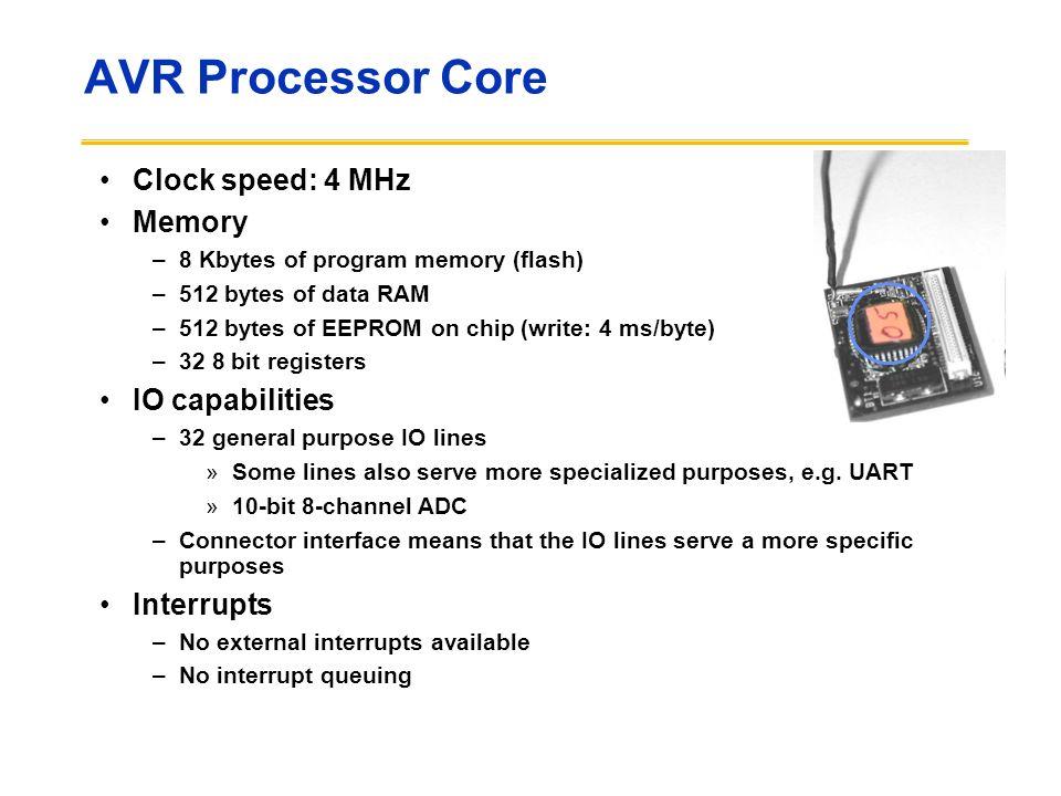 AVR Processor Core Clock speed: 4 MHz Memory –8 Kbytes of program memory (flash) –512 bytes of data RAM –512 bytes of EEPROM on chip (write: 4 ms/byte