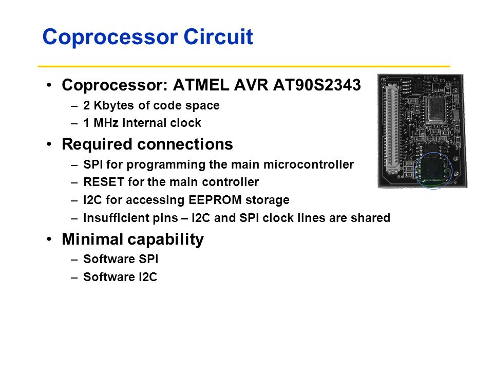 Coprocessor Circuit Coprocessor: ATMEL AVR AT90S2343 –2 Kbytes of code space –1 MHz internal clock Required connections –SPI for programming the main