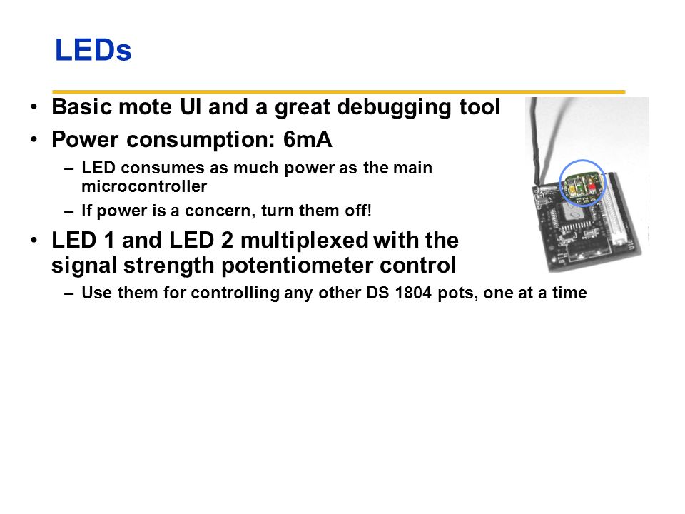 LEDs Basic mote UI and a great debugging tool Power consumption: 6mA –LED consumes as much power as the main microcontroller –If power is a concern, t