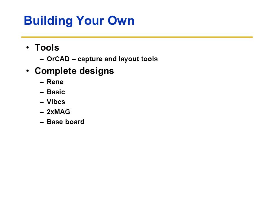 Building Your Own Tools –OrCAD – capture and layout tools Complete designs –Rene –Basic –Vibes –2xMAG –Base board