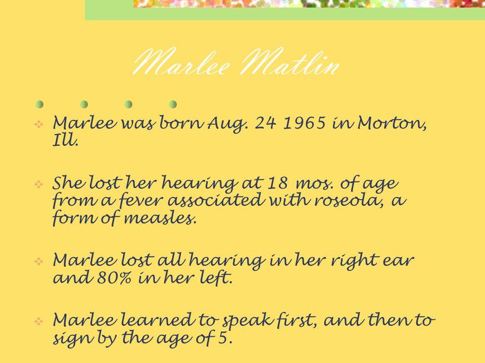 Marlee Matlin Marlee was born Aug.24 1965 in Morton, Ill.