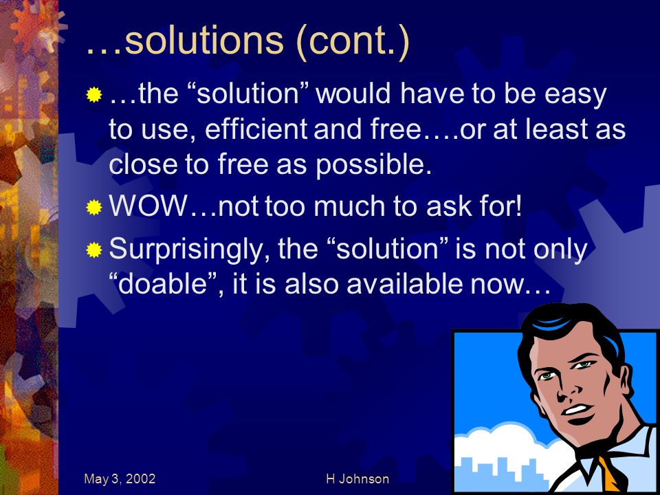 May 3, 2002H Johnson11 …solutions (cont.) …the solution would have to be easy to use, efficient and free….or at least as close to free as possible.