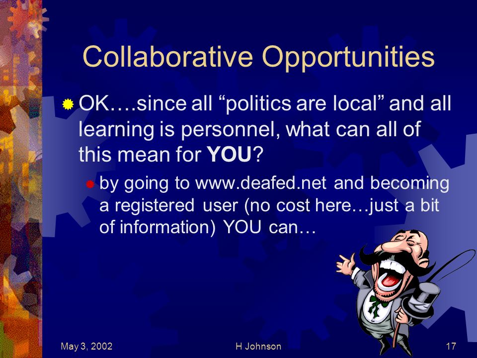 May 3, 2002H Johnson17 Collaborative Opportunities OK….since all politics are local and all learning is personnel, what can all of this mean for YOU.