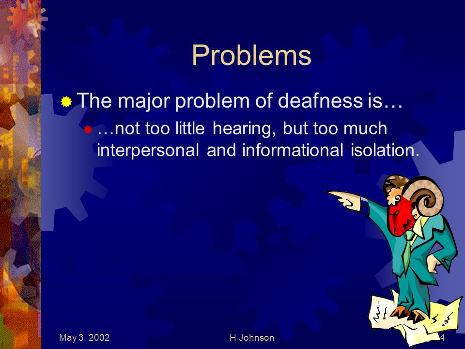 May 3, 2002H Johnson4 Problems The major problem of deafness is… …not too little hearing, but too much interpersonal and informational isolation.