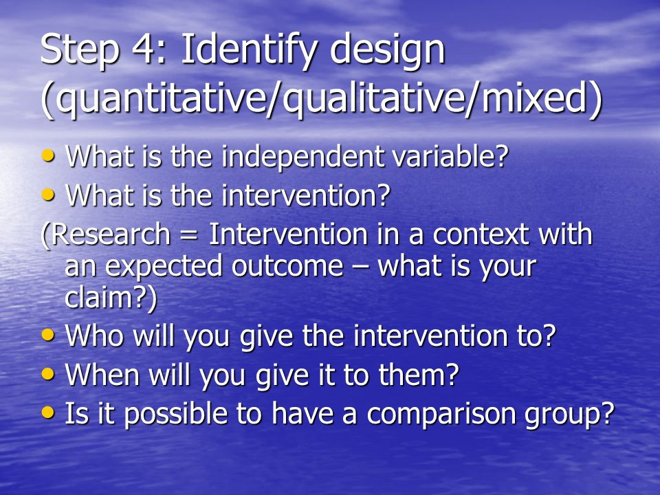 Step 4: Identify design (quantitative/qualitative/mixed) What is the independent variable.