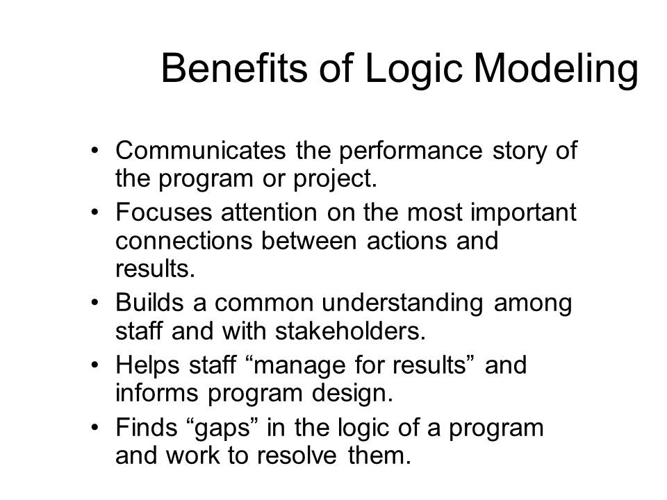 Benefits of Logic Modeling Communicates the performance story of the program or project.