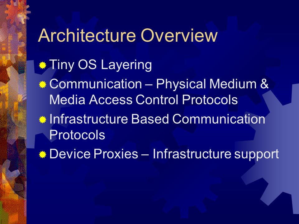 Architecture Overview Tiny OS Layering Communication – Physical Medium & Media Access Control Protocols Infrastructure Based Communication Protocols Device Proxies – Infrastructure support